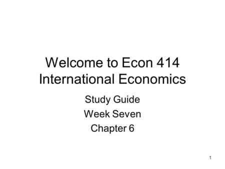 1 Welcome to Econ 414 International Economics Study Guide Week Seven Chapter 6.