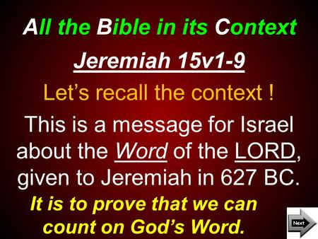 All the Bible in its Context It is to prove that we can count on God's Word. Jeremiah 15v1-9 Let's recall the context ! This is a message for Israel about.