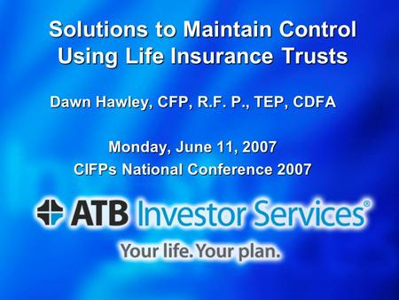 Solutions to Maintain Control Using Life Insurance Trusts Dawn Hawley, CFP, R.F. P., TEP, CDFA Monday, June 11, 2007 CIFPs National Conference 2007.