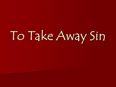 To Take Away Sin. Exodus 12: 1-13 j j To Take Away Sin Exodus 25: 10-22.