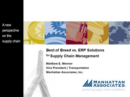 Best of Breed vs. ERP Solutions for Supply Chain Management Matthew E. Menner Vice President | Transportation Manhattan Associates, Inc.