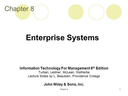 Chapter 81 Information Technology For Management 6 th Edition Turban, Leidner, McLean, Wetherbe Lecture Slides by L. Beaubien, Providence College John.