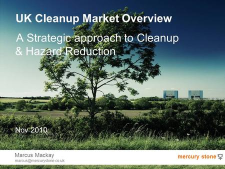 UK Cleanup Market Overview A Strategic approach to Cleanup & Hazard Reduction Nov 2010 Marcus Mackay mercury stone.