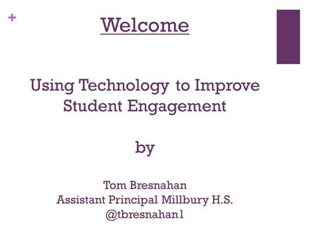 + Welcome Using Technology to Improve Student Engagement by Tom Bresnahan Assistant Principal Millbury