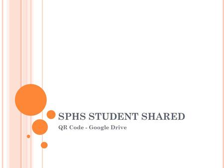 SPHS STUDENT SHARED QR Code - Google Drive. SPHS S TUDENT S HARED F OLDER : W HAT YOU WILL DO ( OVERVIEW ) This folder contains important student information.