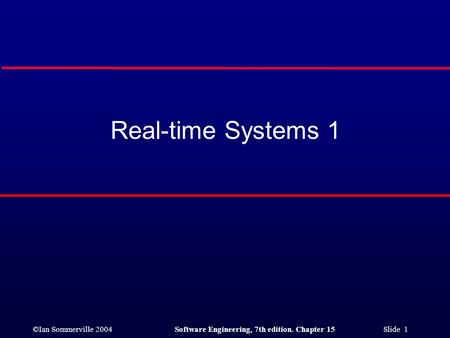 ©Ian Sommerville 2004Software Engineering, 7th edition. Chapter 15 Slide 1 Real-time Systems 1.