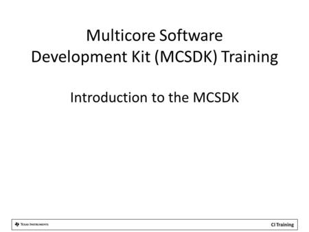 Multicore Software Development Kit (MCSDK) Training Introduction to the MCSDK.