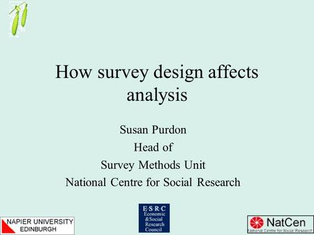 How survey design affects analysis Susan Purdon Head of Survey Methods Unit National Centre for Social Research.