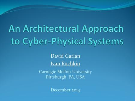 David Garlan Ivan Ruchkin Carnegie Mellon University Pittsburgh, PA, USA December 2014.