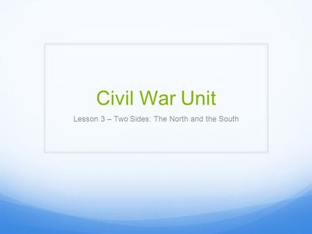 Civil War Unit Lesson 3 – Two Sides: The North and the South.