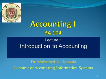 Dr. Mohamed A. Hamada Lecturer of Accounting Information Systems 1-1 Lecture 1 Introduction to Accounting.