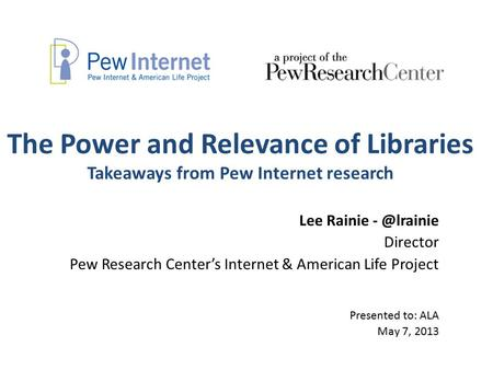 The Power and Relevance of Libraries Takeaways from Pew Internet research Lee Rainie Director Pew Research Center's Internet & American Life.