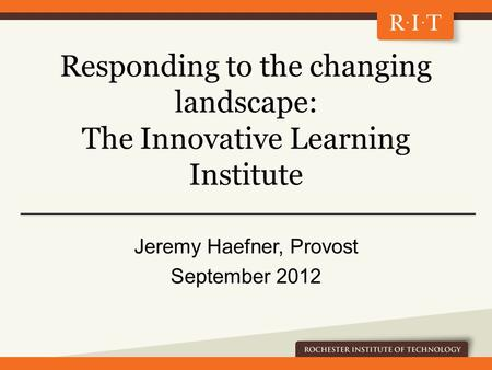Responding to the changing landscape: The Innovative Learning Institute Jeremy Haefner, Provost September 2012.