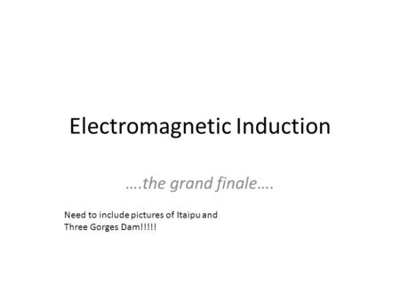 Electromagnetic Induction ….the grand finale…. Need to include pictures of Itaipu and Three Gorges Dam!!!!!