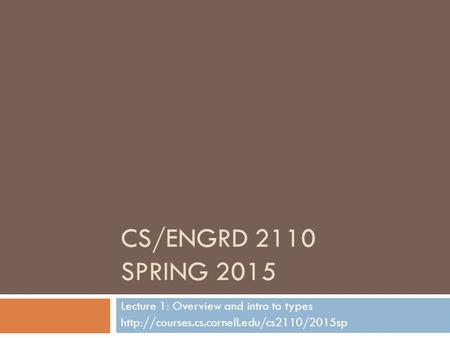 CS/ENGRD 2110 SPRING 2015 Lecture 1: Overview and intro to types