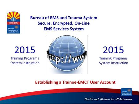 Health and Wellness for all Arizonans Bureau of EMS and Trauma System Secure, Encrypted, On-Line EMS Services System 2015 Training Programs System Instruction.