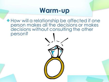 Warm-up How will a relationship be affected if one person makes all the decisions or makes decisions without consulting the other person?