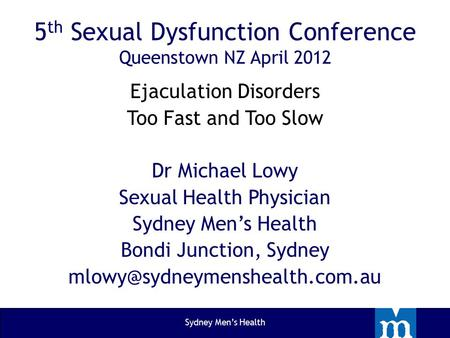 5 th Sexual Dysfunction Conference Queenstown NZ April 2012 Ejaculation Disorders Too Fast and Too Slow Dr Michael Lowy Sexual Health Physician Sydney.