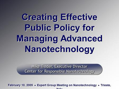 Creating Effective Public Policy for Managing Advanced Nanotechnology Mike Treder, Executive Director Center for Responsible Nanotechnology Mike Treder,