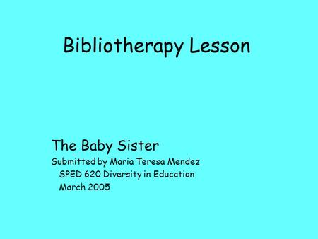 Bibliotherapy Lesson The Baby Sister Submitted by Maria Teresa Mendez SPED 620 Diversity in Education March 2005.