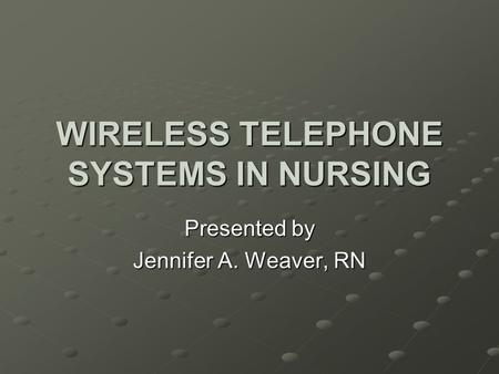 WIRELESS TELEPHONE SYSTEMS IN NURSING Presented by Jennifer A. Weaver, RN.