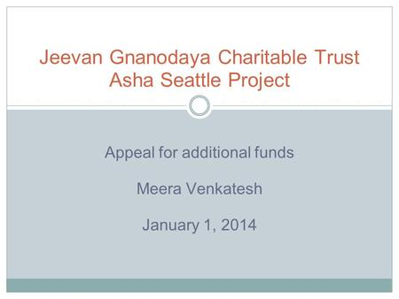 Appeal for additional funds Meera Venkatesh January 1, 2014 Jeevan Gnanodaya Charitable Trust Asha Seattle Project.
