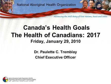 National Aboriginal Health Organization Canada's Health Goals The Health of Canadians: 2017 Friday, January 29, 2010 Dr. Paulette C. Tremblay Chief Executive.