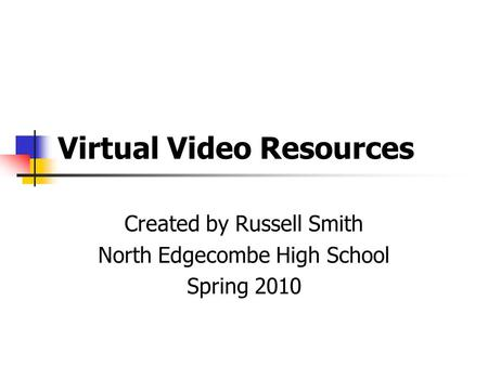Virtual Video Resources Created by Russell Smith North Edgecombe High School Spring 2010.