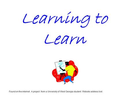 Learning to Learn Found on the internet. A project.from a University of West Georgia student. Website address lost.