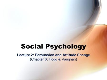 Social Psychology Lecture 2: Persuasion and Attitude Change (Chapter 6; Hogg & Vaughan)