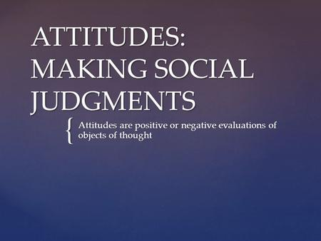 { ATTITUDES: MAKING SOCIAL JUDGMENTS Attitudes are positive or negative evaluations of objects of thought.