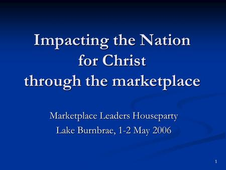 Impacting the Nation for Christ through the marketplace Marketplace Leaders Houseparty Lake Burnbrae, 1-2 May 2006 1.