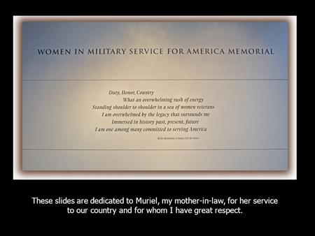 These slides are dedicated to Muriel, my mother-in-law, for her service to our country and for whom I have great respect.