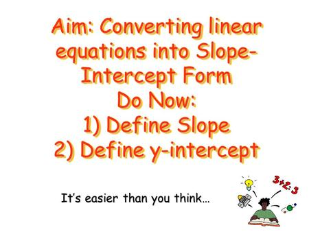 Aim: Converting linear equations into Slope- Intercept Form Do Now: 1) Define Slope 2) Define y-intercept It's easier than you think…