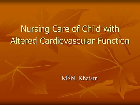 Nursing Care of Child with Altered Cardiovascular Function MSN. Khetam.