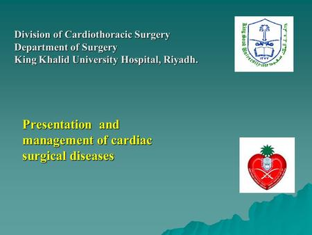 Presentation and management of cardiac surgical diseases Division of Cardiothoracic Surgery Department of Surgery King Khalid University Hospital, Riyadh.