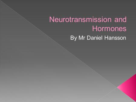 Neurotransmission and Hormones By Mr Daniel Hansson.
