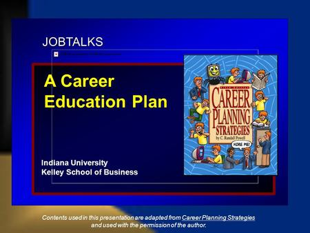 JOBTALKS A Career Education Plan Indiana University Kelley School of Business Contents used in this presentation are adapted from Career Planning Strategies.