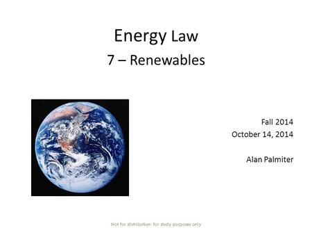 Energy Law 7 – Renewables Fall 2014 October 14, 2014 Alan Palmiter Not for distribution- for study purposes only.