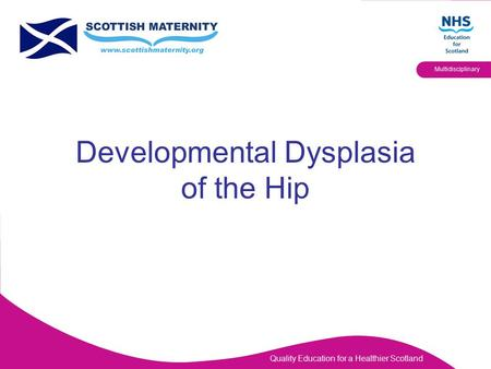 Quality Education for a Healthier Scotland Multidisciplinary Developmental Dysplasia of the Hip.