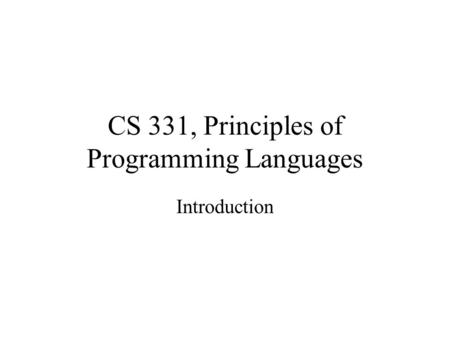 CS 331, Principles of Programming Languages Introduction.