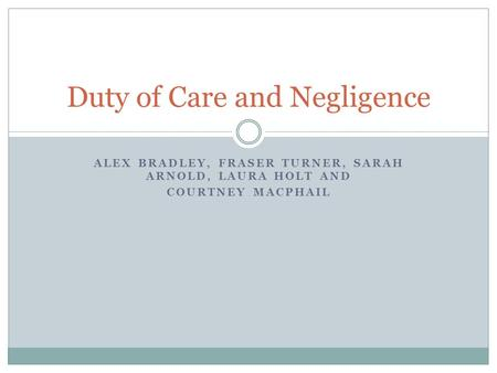 ALEX BRADLEY, FRASER TURNER, SARAH ARNOLD, LAURA HOLT AND COURTNEY MACPHAIL Duty of Care and Negligence.