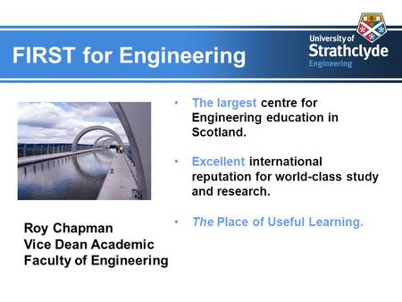 FIRST for Engineering The largest centre for Engineering education in Scotland. Excellent international reputation for world-class study and research.