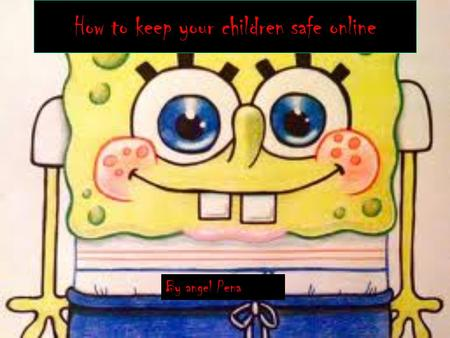How to keep your children safe online By angel Pena.