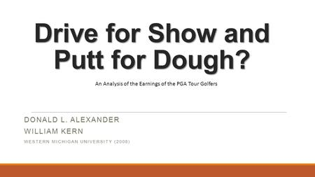 Drive for Show and Putt for Dough? DONALD L. ALEXANDER WILLIAM KERN WESTERN MICHIGAN UNIVERSITY (2008) An Analysis of the Earnings of the PGA Tour Golfers.