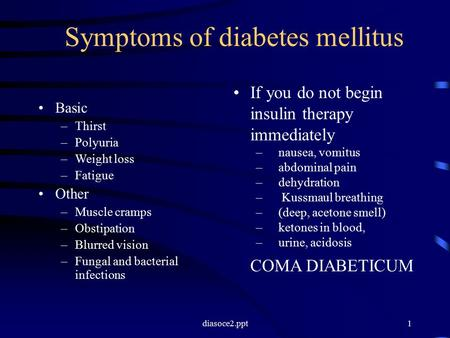 Diasoce2.ppt1 Symptoms of diabetes mellitus Basic –Thirst –Polyuria –Weight loss –Fatigue Other –Muscle cramps –Obstipation –Blurred vision –Fungal and.