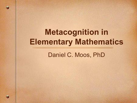 Metacognition in Elementary Mathematics Daniel C. Moos, PhD.