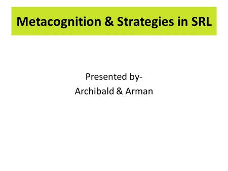 Presented by- Archibald & Arman Metacognition & Strategies in SRL.