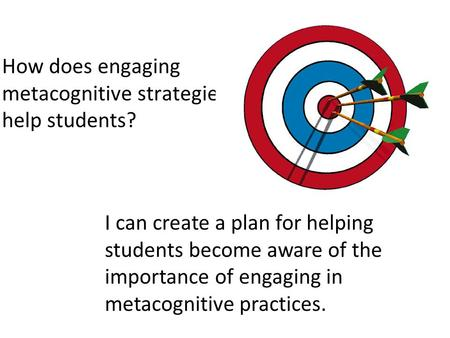 How does engaging metacognitive strategies help students? I can create a plan for helping students become aware of the importance of engaging in metacognitive.