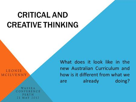 CRITICAL AND CREATIVE THINKING LEONIE MCILVENNY What does it look like in the new Australian Curriculum and how is it different from what we are already.